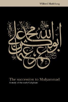 The Succession to Muhammad: A Study of the Early Caliphate  by  Wilferd Madelung