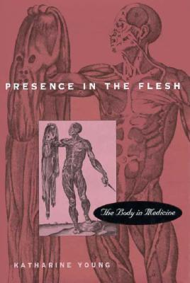 Presence in the Flesh: The Body in Medicine  by  Katharine Galloway Young