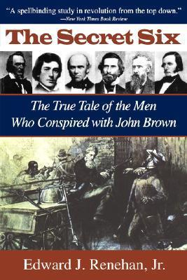 Secret Six: The True Tale of the Men Who Conspired with John Brown  by  Edward J. Renehan Jr.
