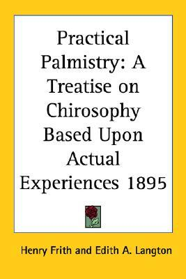 Practical Palmistry: A Treatise on Chirosophy Based Upon Actual Experiences 1895  by  Henry Frith
