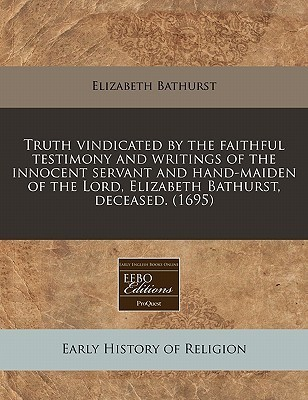 Truth Vindicated the Faithful Testimony and Writings of the Innocent Servant and Hand-Maiden of the Lord, Elizabeth Bathurst, Deceased. (1695) by Elizabeth Bathurst