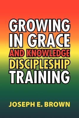 Growing in Grace and Knowledge Discipleship Training Joseph E. Brown