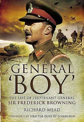 General Boy: The Life of Lieutenant General Sir Frederick Browning  by  Richard Mead