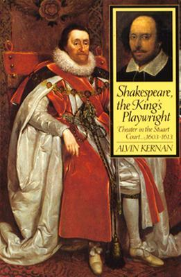 Shakespeare, The Kings Playwright: Theater In The Stuart Court, 1603 1613  by  Alvin Kernan