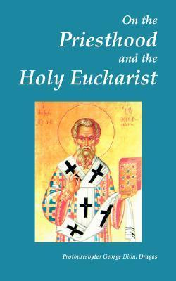 On the Priesthood and the Holy Eucharist (According to St. Symeon of Thessalonica, Patriarch Kallinikos of Constantinople and St. Mark of Ephesus)  by  George Dion. Dragas