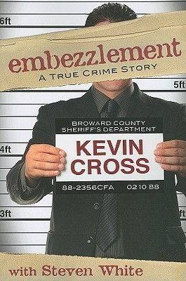 Embezzlement: A True Crime Story  by  Kevin Cross