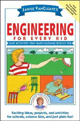 Engineering for Every Kid: Easy Activities That Make Learning Science Fun  by  Janice VanCleave