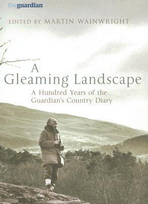A Gleaming Landscape: A Hundred Years of the Guardians Country Diary  by  Martin Wainwright