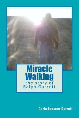 Miracle Walking, the Story of Ralph Garrett Carla Eggman-Garrett