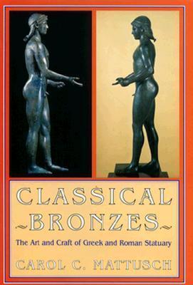 Classical Bronzes: The Art And Craft Of Greek And Roman Statuary Carol C. Mattusch