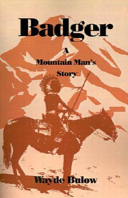 Badger: A Mountain Mans Story  by  Wayde Bulow