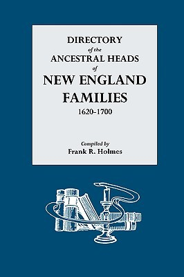 Directory of the Ancestral Heads of New England Families, 1620-1700 Frank R. Holmes