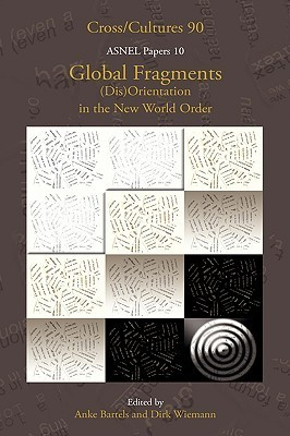 Global Fragments. (Dis)Orientation in the New World Order. Asnel Papers 10. (Cross/Cultures 90) (Cross/Cultures: Readings in the Post/Colonial Literatures in)  by  Dirk Wiemann
