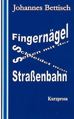 Fingernägel schneidet man selten mit der Straßenbahn: Kurzprosa  by  Johannes Bettisch