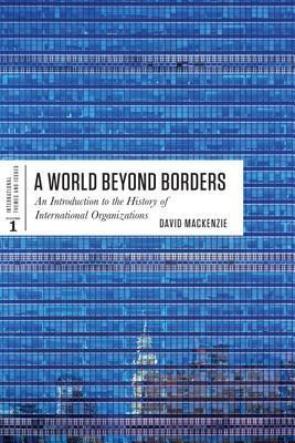 A World Beyond Borders: An Introduction to the History of International Organizations  by  David MacKenzie