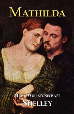 Mathilda - A Tale of Taboo Love and Sorrow Mary Shelley