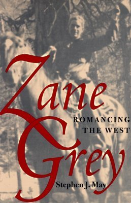 Zane Grey: Romancing The West  by  Stephen J. May