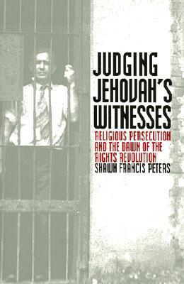 Judging Jehovahs Witnesses: Religious Persecution and the Dawn of the Rights Revolution Shawn Francis Peters