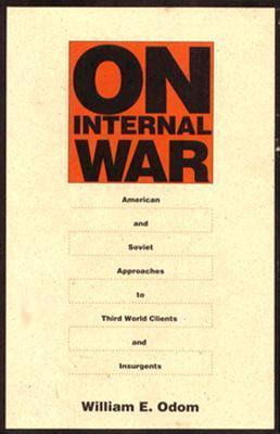 On Internal War: American and Soviet Approaches to Third World Clients and Insurgents William E. Odom