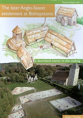 The Later Anglo Saxon Settlement At Bishopstone: A Downland Manor In The Making  by  Gabor Thomas
