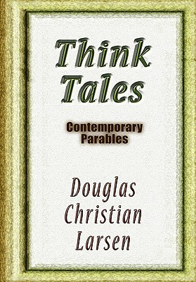 Think Tales: Contemporary Parablescontemporary Parables  by  Douglas Christian Larsen