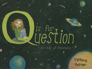Q is for Question: An ABC of Philosophy Tiffany Poirier