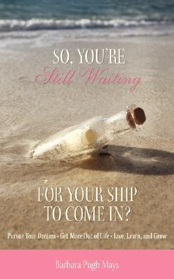 So, Youre Still Waiting for Your Ship to Come In? Barbara Pugh Mays