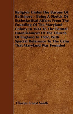 Religion Under the Barons of Baltimore - Being a Sketch of Ecclesiastical Affairs from the Founding of the Maryland Colony in 1634 to the Formal Estab Charles Ernest Smith