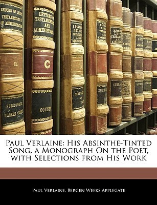 Paul Verlaine: His Absinthe-Tinted Song, a Monograph on the Poet, with Selections from His Work  by  Paul Verlaine