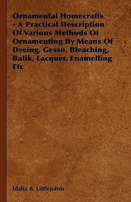 Ornamental Homecrafts - A Practical Description of Various Methods of Ornamenting Means of Dyeing, Gesso, Bleaching, Batik, Lacquer, Enamelling Etc by Idalia B. Littlejohns