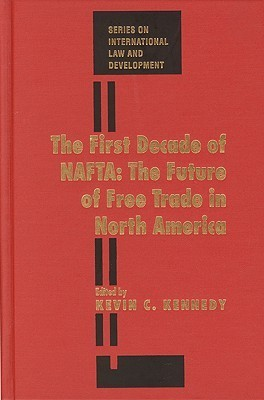 The First Decade Of Nafta: The Future Of Free Trade In North America (Series On International Law And Development)  by  Kevin C. Kennedy