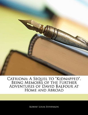 Catriona: A Sequel to Kidnapped, Being Memoirs of the Further Adventures of David Balfour at Home and Abroad  by  Robert Louis Stevenson