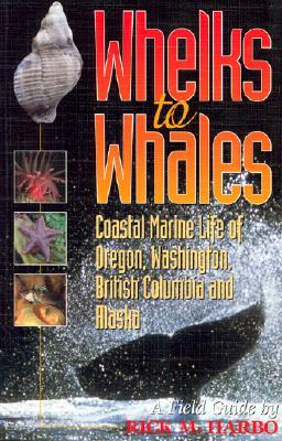 Whelks to Whales: Coastal Marine Life of the Pacific Northwest  by  Rick M. Harbo