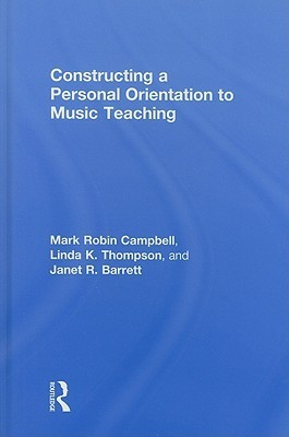 Constructing a Personal Orientation to Music Teaching  by  Mark Campbell