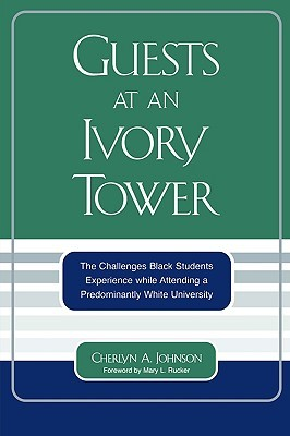 Guests at an Ivory Tower: The Challenges Black Students Experience While Attending a Predominantly White University Cherlyn A. Johnson