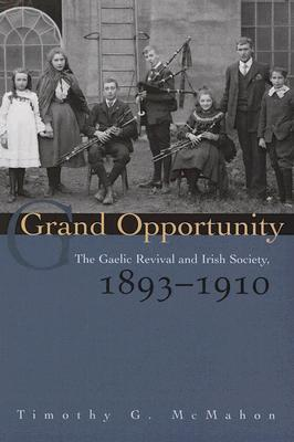Grand Opportunity: The Gaelic Revival and Irish Society, 1893-1910 Timothy G. McMahon