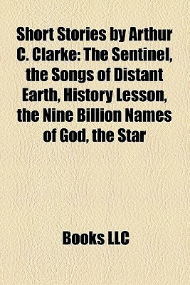Short Stories  by  Arthur C. Clarke (Study Guide): The Sentinel, the Songs of Distant Earth, History Lesson, the Nine Billion Names of God by Books LLC
