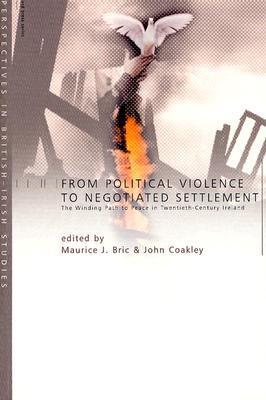 From Political Violence to Negotiated Settlement: The Winding Path to Peace in Twentieth-Century Ireland Maurice J. Bric