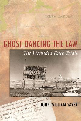 Ghost Dancing the Law: The Wounded Knee Trials John William Sayer