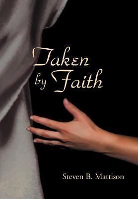 Taken  by  Faith by Steven B. Mattison