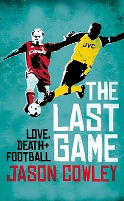 The Last Game: Love, Death And Football At The End Of The Eighties Jason Cowley