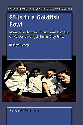 Girls in a Goldfish Bowl: Moral Regulation, Ritual and the Use of Power Amongst Inner City Girls  by  Rosalyn George