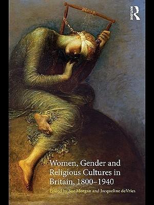 Women, Gender and Religious Cultures in Britain, 1800 - 1940 Sue Morgan