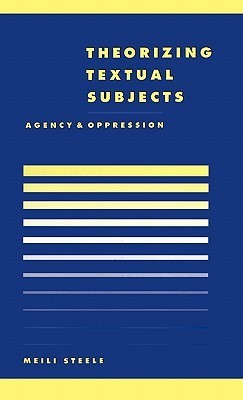 Theorising Textual Subjects: Agency and Oppression H. Meili Steele