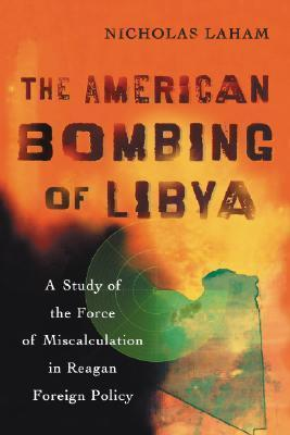 The American Bombing of Libya: A Study of the Force of Miscalculation in Reagan Foreign Policy Nicholas Laham