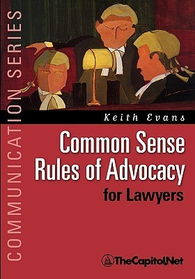 Common Sense Rules of Advocacy for Lawyers: A Practical Guide for Anyone Who Wants to Be a Better Advocate  by  Keith Evans