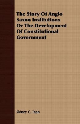 The Story of Anglo Saxon Institutions or the Development of Constitutional Government  by  Sidney Calhoun Tapp