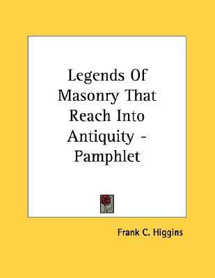 Legends of Masonry That Reach Into Antiquity - Pamphlet  by  Frank C. Higgins