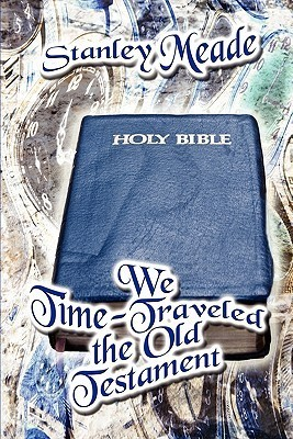 We Time-Traveled the Old Testament  by  Stanley Meade