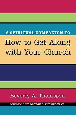 A Spiritual Companion to How to Get Along with Your Church  by  Beverly A. Thompson